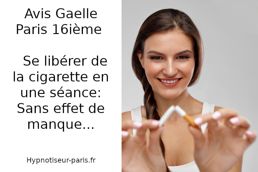 Avis Gaelle Paris Se libérer de la cigarette en une séance Shaff Ben Amar hypnose Centre d'hypnothérapie sur Bourg-La-Reine Tabac stop arrêt du tabac à L'Haÿ-les-Roses (94240) , arrêt du tabac à Cachan (94230 ) , arrêt du tabac à Arcueil (94110 ), arrêt du tabac à Bagneux (92220 ) , arrêt du tabac à Sceaux (92330 ), arrêt du tabac à Fontenay-aux-Roses (92260 ), arrêt du tabac à Chevilly-Larue (94550 ) , arrêt du tabac s à Châtillon (92320 ), arrêt du tabac à Fresnes (94260 ), arrêt du tabac au Plessis-Robinson (92350 ) , arrêt du tabac à Montrouge (92120 ) , arrêt du tabac à Antony (92160 ), arrêt du tabac à Gentilly (94250 ), arrêt du tabac à Malakoff (92240 ), arrêt du tabac à Villejuif (94800 ) , arrêt du tabac à Clamart (92140 ), arrêt du tabac à Châtenay-Malabry (92290 ), arrêt du tabac à Rungis (94150 ) , arrêt du tabac au Kremlin-Bicêtre (94270), arrêt du tabac à Paris (75), arrêt du tabac en Île de France , arrêt du tabac à Paris (75000) , arrêt du tabac à Boulogne-Billancourt (92100) , arrêt du tabac à Saint-Denis (93200) , arrêt du tabac à Argenteuil (95100) , arrêt du tabac à Montreuil (93100) , arrêt du tabac à Créteil (94000) , arrêt du tabac à Nanterre (92000) , arrêt du tabac à Courbevoie (92400) , arrêt du tabac à Versailles (78000) , arrêt du tabac à Vitry-sur-Seine (94400) , arrêt du tabac à Colombes (92700) , arrêt du tabac à Asnières-sur-Seine (92600) , arrêt du tabac à Aulnay-sous-Bois (93600) , arrêt du tabac à Rueil-Malmaison (92500) , arrêt du tabac à Aubervilliers (93300) , arrêt du tabac à Champigny-sur-Marne (94500) , arrêt du tabac à Saint-Maur-des-Fossés (94100) , arrêt du tabac à Drancy (93700) , arrêt du tabac à Issy-les-Moulineaux (92130) , arrêt du tabac à Levallois-Perret (92300) , arrêt du tabac à Noisy-le-Grand (93160) , arrêt du tabac à Antony (92160) , arrêt du tabac à Neuilly-sur-Seine (92200) , arrêt du tabac à Clichy (92110) , arrêt du tabac à Sarcelles (95200) , arrêt du tabac à Ivry-sur-Seine (94200) , arrêt du tabac à Cerg