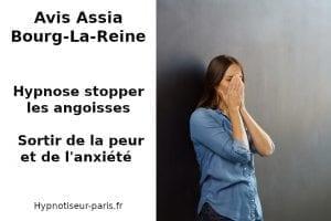 Avis : Assia Bourg-La-Reine - Hypnose pour stopper les angoisses par Shaff Ben Amar Cabinet d'Hypnose Bourg-La-Reine (92340) hypnose pour stopper les angoisses à L'Haÿ-les-Roses (94240) , hypnose pour stopper les angoisses à Cachan (94230 ) , hypnose pour stopper les angoisses à Arcueil (94110 ), hypnose pour stopper les angoisses à Bagneux (92220 ) , hypnose pour stopper les angoisses à Sceaux (92330 ), hypnose pour stopper les angoisses à Fontenay-aux-Roses (92260 ), hypnose pour stopper les angoisses à Chevilly-Larue (94550 ) , hypnose pour stopper les angoisses s à Châtillon (92320 ), hypnose pour stopper les angoisses à Fresnes (94260 ), hypnose pour stopper les angoisses au Plessis-Robinson (92350 ) , hypnose pour stopper les angoisses à Montrouge (92120 ) , hypnose pour stopper les angoisses à Antony (92160 ), hypnose pour stopper les angoisses à Gentilly (94250 ), hypnose pour stopper les angoisses à Malakoff (92240 ), hypnose pour stopper les angoisses à Villejuif (94800 ) , hypnose pour stopper les angoisses à Clamart (92140 ), hypnose pour stopper les angoisses à Châtenay-Malabry (92290 ), hypnose pour stopper les angoisses à Rungis (94150 ) , hypnose pour stopper les angoisses au Kremlin-Bicêtre (94270), hypnose pour stopper les angoisses à Paris (75), hypnose pour stopper les angoisses en Île de France , hypnose pour stopper les angoisses à Paris (75000) , hypnose pour stopper les angoisses à Boulogne-Billancourt (92100) , hypnose pour stopper les angoisses à Saint-Denis (93200) , hypnose pour stopper les angoisses à Argenteuil (95100) , hypnose pour stopper les angoisses à Montreuil (93100) , hypnose pour stopper les angoisses à Créteil (94000) , hypnose pour stopper les angoisses à Nanterre (92000) , hypnose pour stopper les angoisses à Courbevoie (92400) , hypnose pour stopper les angoisses à Versailles (78000) , hypnose pour stopper les angoisses à Vitry-sur-Seine (94400) , hypnose pour stopper les angoisses à Colombes (92700) , hypnose pour stopper