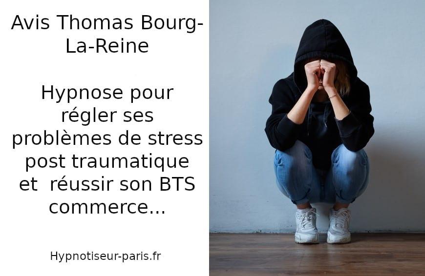 Avis : Hypnose et stress post traumatique par Shaff Ben Amar Hypnotiseur à Paris- Centre d'hypnose sur Bourg-la-Reine (92340) Hypnose et Stress Post Traumatique à L'Haÿ-les-Roses (94240) , Hypnose et Stress Post Traumatique à Cachan (94230 ) , Hypnose et Stress Post Traumatique à Arcueil (94110 ), Hypnose et Stress Post Traumatique à Bagneux (92220 ) , Hypnose et Stress Post Traumatique à Sceaux (92330 ), Hypnose et Stress Post Traumatique à Fontenay-aux-Roses (92260 ), Hypnose et Stress Post Traumatique à Chevilly-Larue (94550 ) , Hypnose et Stress Post Traumatique s à Châtillon (92320 ), Hypnose et Stress Post Traumatique à Fresnes (94260 ), Hypnose et Stress Post Traumatique au Plessis-Robinson (92350 ) , Hypnose et Stress Post Traumatique à Montrouge (92120 ) , Hypnose et Stress Post Traumatique à Antony (92160 ), Hypnose et Stress Post Traumatique à Gentilly (94250 ), Hypnose et Stress Post Traumatique à Malakoff (92240 ), Hypnose et Stress Post Traumatique à Villejuif (94800 ) , Hypnose et Stress Post Traumatique à Clamart (92140 ), Hypnose et Stress Post Traumatique à Châtenay-Malabry (92290 ), Hypnose et Stress Post Traumatique à Rungis (94150 ) , Hypnose et Stress Post Traumatique au Kremlin-Bicêtre (94270), Hypnose et Stress Post Traumatique à Paris (75), Hypnose et Stress Post Traumatique en Île de France , Hypnose et Stress Post Traumatique à Paris (75000) , Hypnose et Stress Post Traumatique à Boulogne-Billancourt (92100) , Hypnose et Stress Post Traumatique à Saint-Denis (93200) , Hypnose et Stress Post Traumatique à Argenteuil (95100) , Hypnose et Stress Post Traumatique à Montreuil (93100) , Hypnose et Stress Post Traumatique à Créteil (94000) , Hypnose et Stress Post Traumatique à Nanterre (92000) , Hypnose et Stress Post Traumatique à Courbevoie (92400) , Hypnose et Stress Post Traumatique à Versailles (78000) , Hypnose et Stress Post Traumatique à Vitry-sur-Seine (94400) , Hypnose et Stress Post Traumatique à Colombes (92700) , Hypnose et Stress P