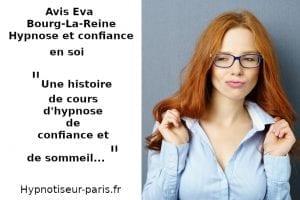 Avis Eva Bourg-la-reine 1 : Une histoire de cours d'hypnose, de confiance et de sommeil par Shaff Ben Amar hypnose à L'Haÿ-les-Roses (94240) , hypnose à Cachan (94230 ) , hypnose à Arcueil (94110 ), hypnose à Bagneux (92220 ) , hypnose à Sceaux (92330 ), hypnose à Fontenay-aux-Roses (92260 ), hypnose à Chevilly-Larue (94550 ) , hypnose s à Châtillon (92320 ), hypnose à Fresnes (94260 ), hypnose au Plessis-Robinson (92350 ) , hypnose à Montrouge (92120 ) , hypnose à Antony (92160 ), hypnose à Gentilly (94250 ), hypnose à Malakoff (92240 ), hypnose à Villejuif (94800 ) , hypnose à Clamart (92140 ), hypnose à Châtenay-Malabry (92290 ), hypnose à Rungis (94150 ) , hypnose au Kremlin-Bicêtre (94270), hypnose à Paris (75), hypnose en Île de France , hypnose à Paris (75000) , hypnose à Boulogne-Billancourt (92100) , hypnose à Saint-Denis (93200) , hypnose à Argenteuil (95100) , hypnose à Montreuil (93100) , hypnose à Créteil (94000) , hypnose à Nanterre (92000) , hypnose à Courbevoie (92400) , hypnose à Versailles (78000) , hypnose à Vitry-sur-Seine (94400) , hypnose à Colombes (92700) , hypnose à Asnières-sur-Seine (92600) , hypnose à Aulnay-sous-Bois (93600) , hypnose à Rueil-Malmaison (92500) , hypnose à Aubervilliers (93300) , hypnose à Champigny-sur-Marne (94500) , hypnose à Saint-Maur-des-Fossés (94100) , hypnose à Drancy (93700) , hypnose à Issy-les-Moulineaux (92130) , hypnose à Levallois-Perret (92300) , hypnose à Noisy-le-Grand (93160) , hypnose à Antony (92160) , hypnose à Neuilly-sur-Seine (92200) , hypnose à Clichy (92110) , hypnose à Sarcelles (95200) , hypnose à Ivry-sur-Seine (94200) , hypnose à Cergy (95000) , hypnose à Villejuif (94800) , hypnose à Épinay-sur-Seine (93800) , hypnose à Pantin (93500) , hypnose à Bondy (93140) , hypnose à Fontenay-sous-Bois (94120) , hypnose à Maisons-Alfort (94700) , hypnose à Chelles (77500) , hypnose à Clamart (92140) , hypnose à Évry (91000) , hypnose à Le Blanc-Mesnil (93150) , hypnose à Sartrouville (78500) , hypnose 