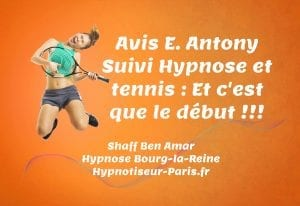 Avis E Antony Hypnose et Tennis et c'est que le debut Par Shaff Ben Amar Hypnose Bourg-La-Reine - Suivi hypnose et tennis à L'Haÿ-les-Roses (94240) , Suivi hypnose et tennis à Cachan (94230 ) , Suivi hypnose et tennis à Arcueil (94110 ), Suivi hypnose et tennis à Bagneux (92220 ) , Suivi hypnose et tennis à Sceaux (92330 ), Suivi hypnose et tennis à Fontenay-aux-Roses (92260 ), Suivi hypnose et tennis à Chevilly-Larue (94550 ) , Suivi hypnose et tennis s à Châtillon (92320 ), Suivi hypnose et tennis à Fresnes (94260 ), Suivi hypnose et tennis au Plessis-Robinson (92350 ) , Suivi hypnose et tennis à Montrouge (92120 ) , Suivi hypnose et tennis à Antony (92160 ), Suivi hypnose et tennis à Gentilly (94250 ), Suivi hypnose et tennis à Malakoff (92240 ), Suivi hypnose et tennis à Villejuif (94800 ) , Suivi hypnose et tennis à Clamart (92140 ), Suivi hypnose et tennis à Châtenay-Malabry (92290 ), Suivi hypnose et tennis à Rungis (94150 ) , Suivi hypnose et tennis au Kremlin-Bicêtre (94270), Suivi hypnose et tennis à Paris (75), Suivi hypnose et tennis en Île de France , Suivi hypnose et tennis à Paris (75000) , Suivi hypnose et tennis à Boulogne-Billancourt (92100) , Suivi hypnose et tennis à Saint-Denis (93200) , Suivi hypnose et tennis à Argenteuil (95100) , Suivi hypnose et tennis à Montreuil (93100) , Suivi hypnose et tennis à Créteil (94000) , Suivi hypnose et tennis à Nanterre (92000) , Suivi hypnose et tennis à Courbevoie (92400) , Suivi hypnose et tennis à Versailles (78000) , Suivi hypnose et tennis à Vitry-sur-Seine (94400) , Suivi hypnose et tennis à Colombes (92700) , Suivi hypnose et tennis à Asnières-sur-Seine (92600) , Suivi hypnose et tennis à Aulnay-sous-Bois (93600) , Suivi hypnose et tennis à Rueil-Malmaison (92500) , Suivi hypnose et tennis à Aubervilliers (93300) , Suivi hypnose et tennis à Champigny-sur-Marne (94500) , Suivi hypnose et tennis à Saint-Maur-des-Fossés (94100) , Suivi hypnose et tennis à Drancy (93700) , Suivi hypnose et tennis à Issy-l