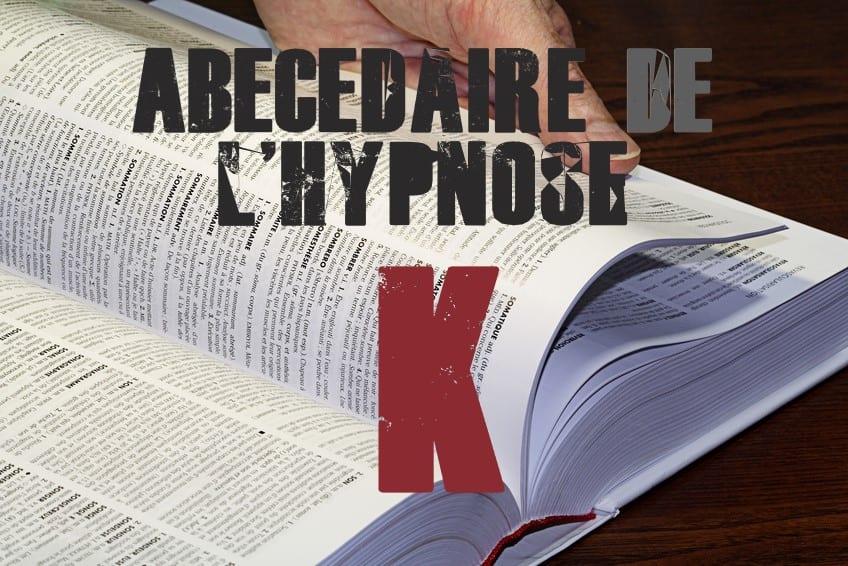 Shaff Ben Amar Hypnose - ABbecedaire de lhypnose K - Hypnotiseur a Paris - Bourg-la-Reine Abécedaire de l'hypnose à L'Haÿ-les-Roses (94240) , Abécedaire de l'hypnose à Cachan (94230 ) , Abécedaire de l'hypnose à Arcueil (94110 ), Abécedaire de l'hypnose à Bagneux (92220 ) , Abécedaire de l'hypnose à Sceaux (92330 ), Abécedaire de l'hypnose à Fontenay-aux-Roses (92260 ), Abécedaire de l'hypnose à Chevilly-Larue (94550 ) , Abécedaire de l'hypnose s à Châtillon (92320 ), Abécedaire de l'hypnose à Fresnes (94260 ), Abécedaire de l'hypnose au Plessis-Robinson (92350 ) , Abécedaire de l'hypnose à Montrouge (92120 ) , Abécedaire de l'hypnose à Antony (92160 ), Abécedaire de l'hypnose à Gentilly (94250 ), Abécedaire de l'hypnose à Malakoff (92240 ), Abécedaire de l'hypnose à Villejuif (94800 ) , Abécedaire de l'hypnose à Clamart (92140 ), Abécedaire de l'hypnose à Châtenay-Malabry (92290 ), Abécedaire de l'hypnose à Rungis (94150 ) , Abécedaire de l'hypnose au Kremlin-Bicêtre (94270), Abécedaire de l'hypnose à Paris (75), Abécedaire de l'hypnose en Île de France , Abécedaire de l'hypnose à Paris (75000) , Abécedaire de l'hypnose à Boulogne-Billancourt (92100) , Abécedaire de l'hypnose à Saint-Denis (93200) , Abécedaire de l'hypnose à Argenteuil (95100) , Abécedaire de l'hypnose à Montreuil (93100) , Abécedaire de l'hypnose à Créteil (94000) , Abécedaire de l'hypnose à Nanterre (92000) , Abécedaire de l'hypnose à Courbevoie (92400) , Abécedaire de l'hypnose à Versailles (78000) , Abécedaire de l'hypnose à Vitry-sur-Seine (94400) , Abécedaire de l'hypnose à Colombes (92700) , Abécedaire de l'hypnose à Asnières-sur-Seine (92600) , Abécedaire de l'hypnose à Aulnay-sous-Bois (93600) , Abécedaire de l'hypnose à Rueil-Malmaison (92500) , Abécedaire de l'hypnose à Aubervilliers (93300) , Abécedaire de l'hypnose à Champigny-sur-Marne (94500) , Abécedaire de l'hypnose à Saint-Maur-des-Fossés (94100) , Abécedaire de l'hypnose à Drancy (93700) , Abécedaire de l'hypnose à Issy-les-Mouli
